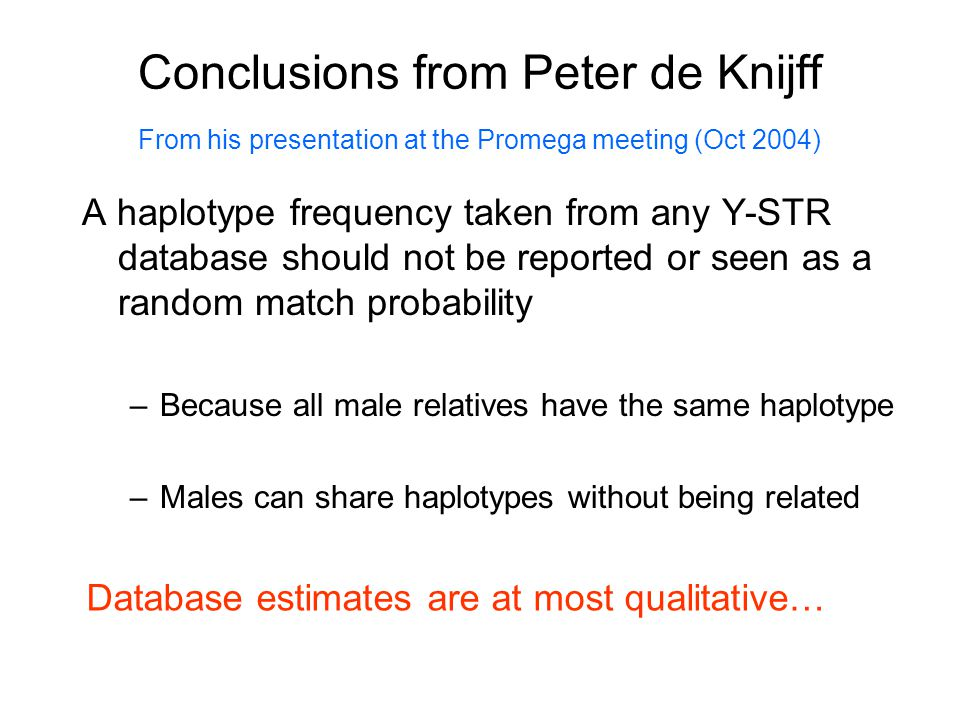 Conclusions from Peter de Knijff A haplotype frequency taken from any Y-STR database should not be reported or seen as a random match probability –Bec