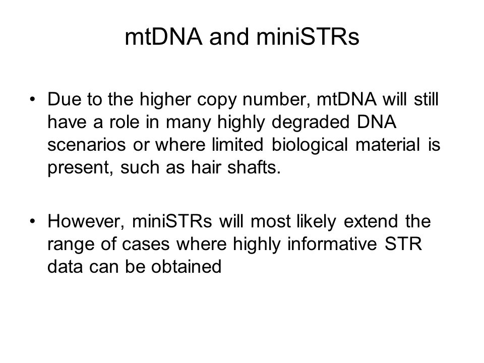 mtDNA and miniSTRs Due to the higher copy number, mtDNA will still have a role in many highly degraded DNA scenarios or where limited biological mater