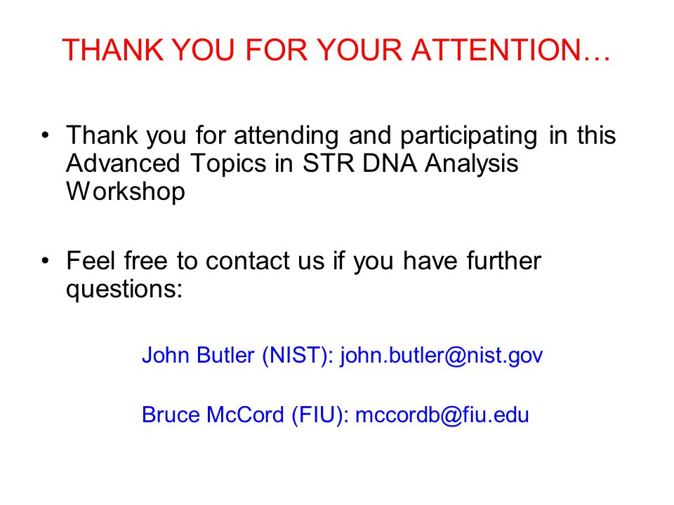 THANK YOU FOR YOUR ATTENTION… Thank you for attending and participating in this Advanced Topics in STR DNA Analysis Workshop Feel free to contact us i