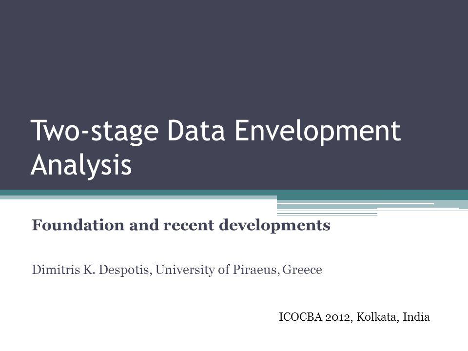 Two-stage Data Envelopment Analysis Foundation and recent developments Dimitris K. Despotis, University of Piraeus, Greece ICOCBA 2012, Kolkata, India
