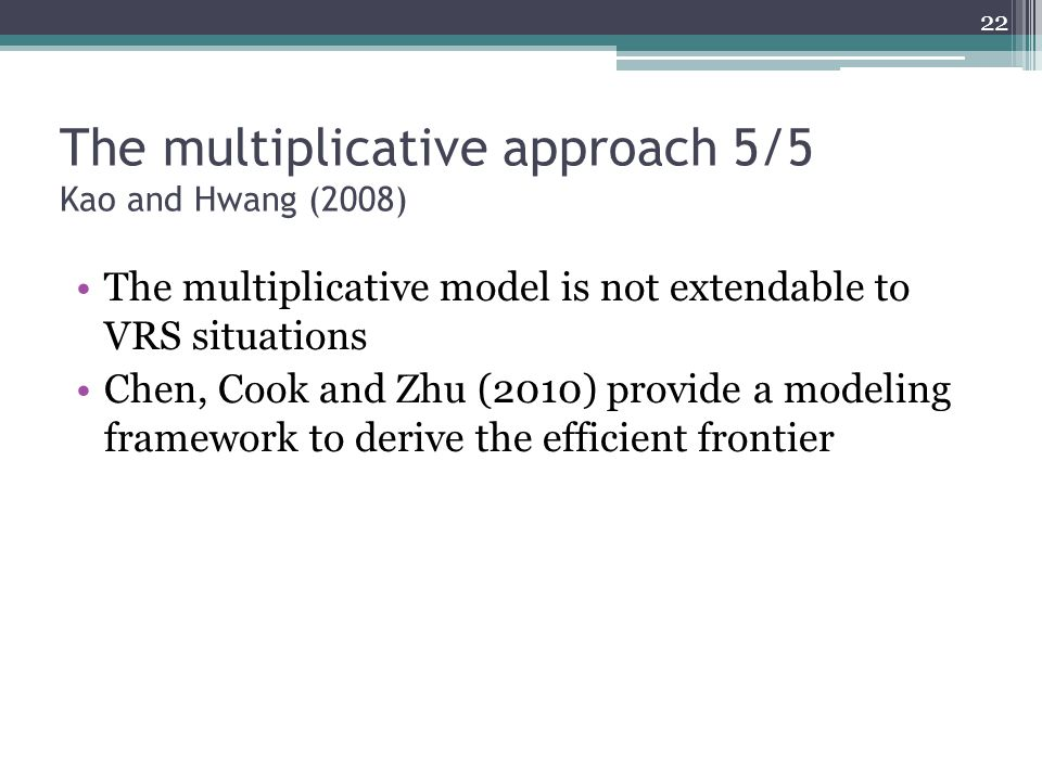 The multiplicative approach 5/5 Kao and Hwang (2008) The multiplicative model is not extendable to VRS situations Chen, Cook and Zhu (2010) provide a