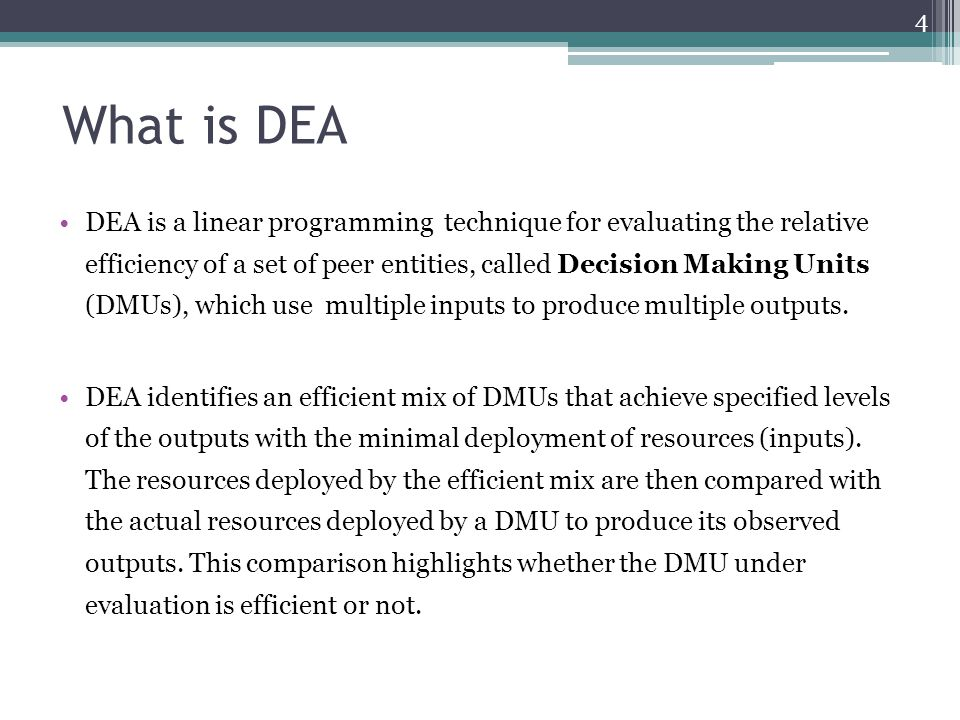 What is DEA DEA is a linear programming technique for evaluating the relative efficiency of a set of peer entities, called Decision Making Units (DMUs