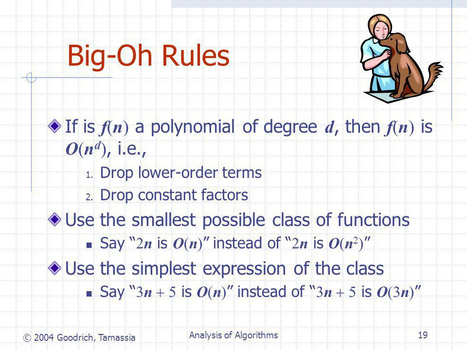© 2004 Goodrich, Tamassia Analysis of Algorithms19 Big-Oh Rules If is f(n) a polynomial of degree d, then f(n) is O(n d ), i.e., 1.