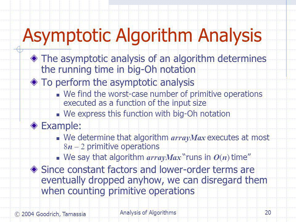 © 2004 Goodrich, Tamassia Analysis of Algorithms20 Asymptotic Algorithm Analysis The asymptotic analysis of an algorithm determines the running time in big-Oh notation To perform the asymptotic analysis We find the worst-case number of primitive operations executed as a function of the input size We express this function with big-Oh notation Example: We determine that algorithm arrayMax executes at most 8n  2 primitive operations We say that algorithm arrayMax runs in O(n) time Since constant factors and lower-order terms are eventually dropped anyhow, we can disregard them when counting primitive operations
