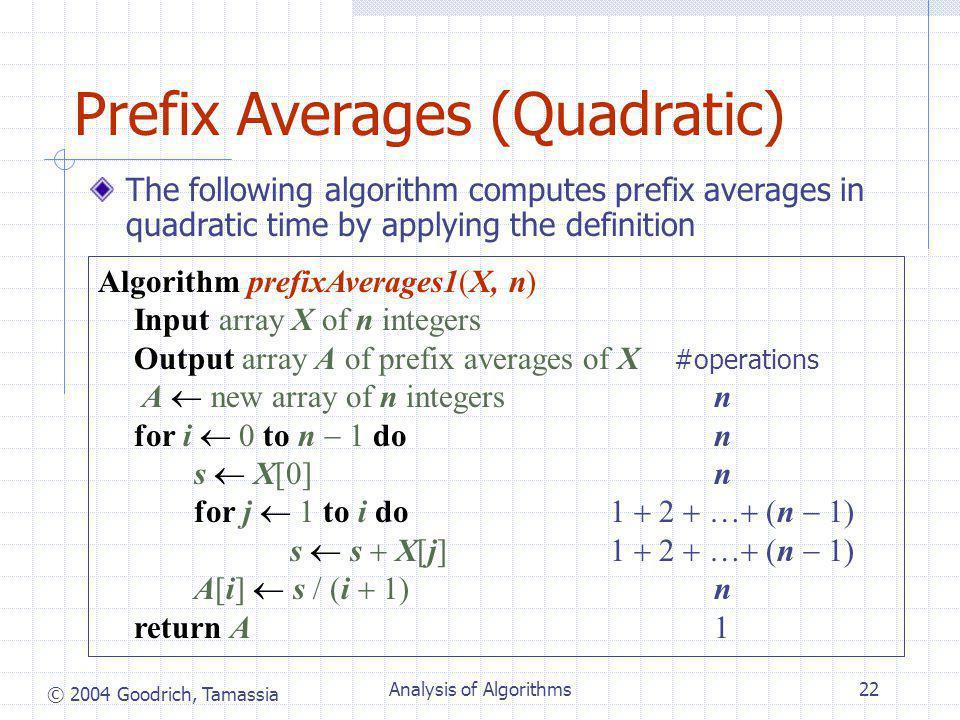 © 2004 Goodrich, Tamassia Analysis of Algorithms22 Prefix Averages (Quadratic) The following algorithm computes prefix averages in quadratic time by applying the definition Algorithm prefixAverages1(X, n) Input array X of n integers Output array A of prefix averages of X #operations A  new array of n integers n for i  0 to n  1 do n s  X[0] n for j  1 to i do 1  2  …  (n  1) s  s  X[j] 1  2  …  (n  1) A[i]  s  (i  1) n return A 1