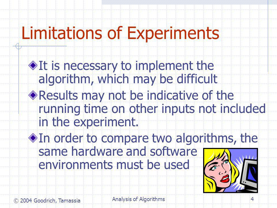 © 2004 Goodrich, Tamassia Analysis of Algorithms4 Limitations of Experiments It is necessary to implement the algorithm, which may be difficult Results may not be indicative of the running time on other inputs not included in the experiment.