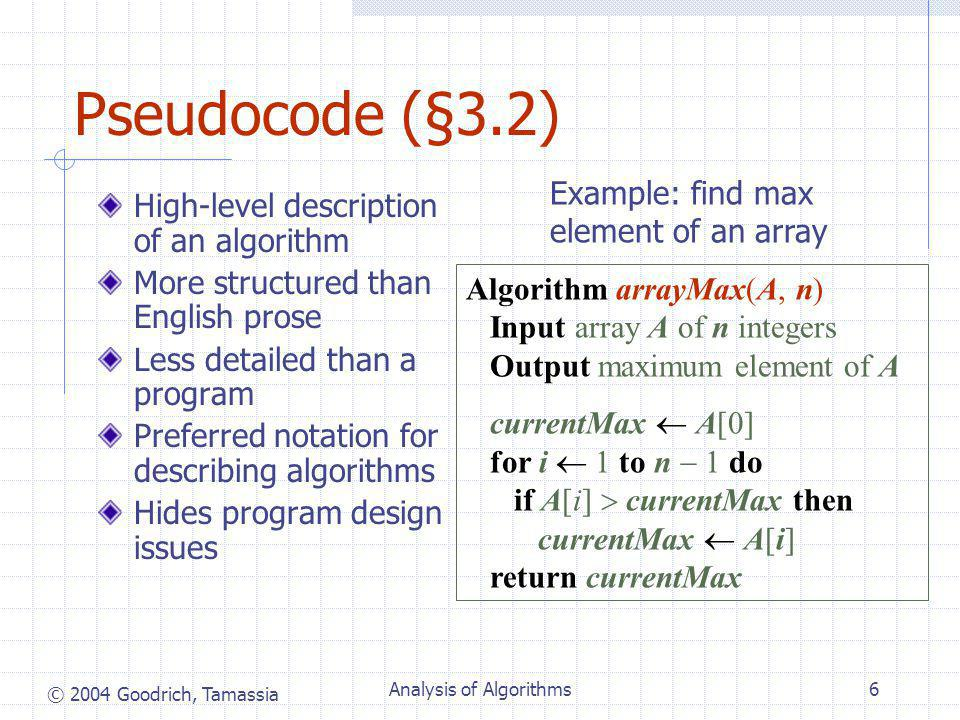 © 2004 Goodrich, Tamassia Analysis of Algorithms6 Pseudocode (§3.2) High-level description of an algorithm More structured than English prose Less detailed than a program Preferred notation for describing algorithms Hides program design issues Algorithm arrayMax(A, n) Input array A of n integers Output maximum element of A currentMax  A[0] for i  1 to n  1 do if A[i]  currentMax then currentMax  A[i] return currentMax Example: find max element of an array