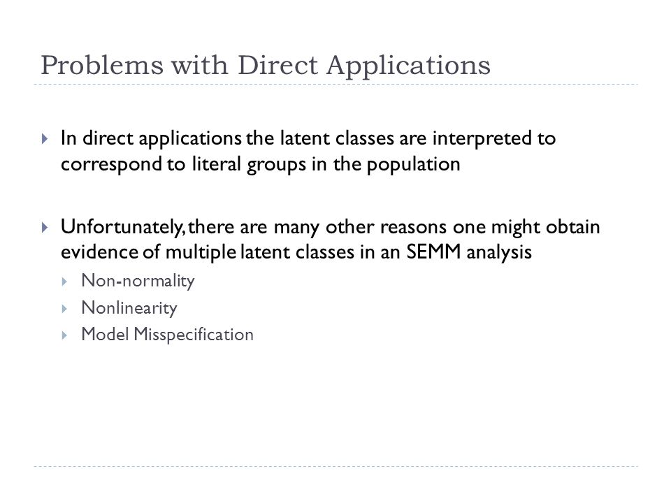 Problems with Direct Applications  In direct applications the latent classes are interpreted to correspond to literal groups in the population  Unfortunately, there are many other reasons one might obtain evidence of multiple latent classes in an SEMM analysis  Non-normality  Nonlinearity  Model Misspecification
