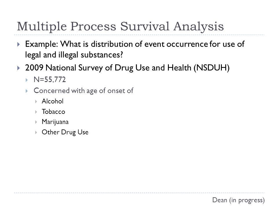 Multiple Process Survival Analysis  Example: What is distribution of event occurrence for use of legal and illegal substances.