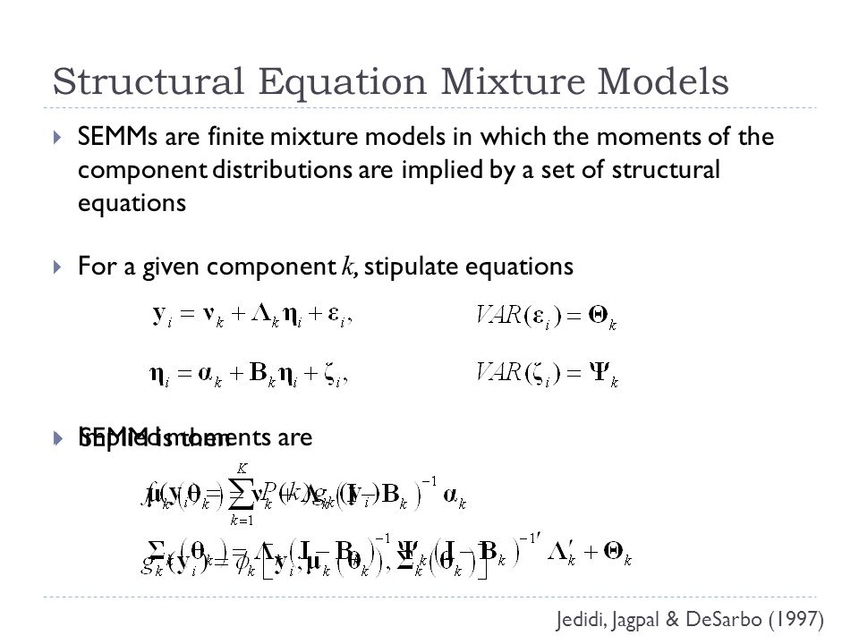 Additional Features of SEMMs  Can include exogenous predictors in two ways  by using conditional component distributions (within-class)  predicting mixing probabilities (between-class)  Can include endogenous variables of mixed scale types (e.g., binary, ordinal, continuous, count)  must assume conditional independence for some scale types so can factor g k Arminger, Stein & Wittenberg (1999); Muthén & Shedden (1999)