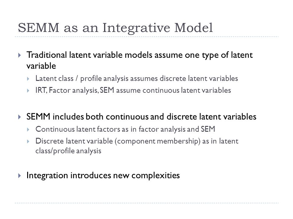 SEMM as an Integrative Model  Traditional latent variable models assume one type of latent variable  Latent class / profile analysis assumes discrete latent variables  IRT, Factor analysis, SEM assume continuous latent variables  SEMM includes both continuous and discrete latent variables  Continuous latent factors as in factor analysis and SEM  Discrete latent variable (component membership) as in latent class/profile analysis  Integration introduces new complexities