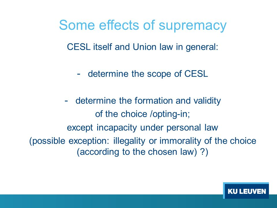 Some effects of supremacy CESL itself and Union law in general: - determine the scope of CESL - determine the formation and validity of the choice /opting-in; except incapacity under personal law (possible exception: illegality or immorality of the choice (according to the chosen law) )