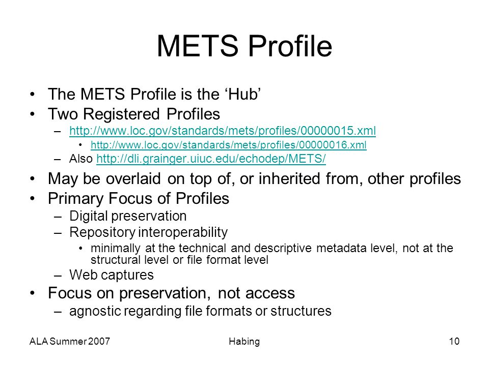 ALA Summer 2007Habing10 METS Profile The METS Profile is the 'Hub' Two Registered Profiles –http://www.loc.gov/standards/mets/profiles/00000015.xmlhtt