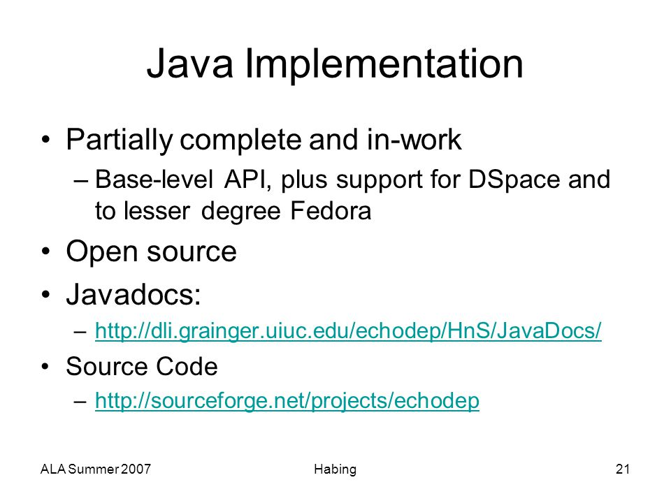 ALA Summer 2007Habing21 Java Implementation Partially complete and in-work –Base-level API, plus support for DSpace and to lesser degree Fedora Open s