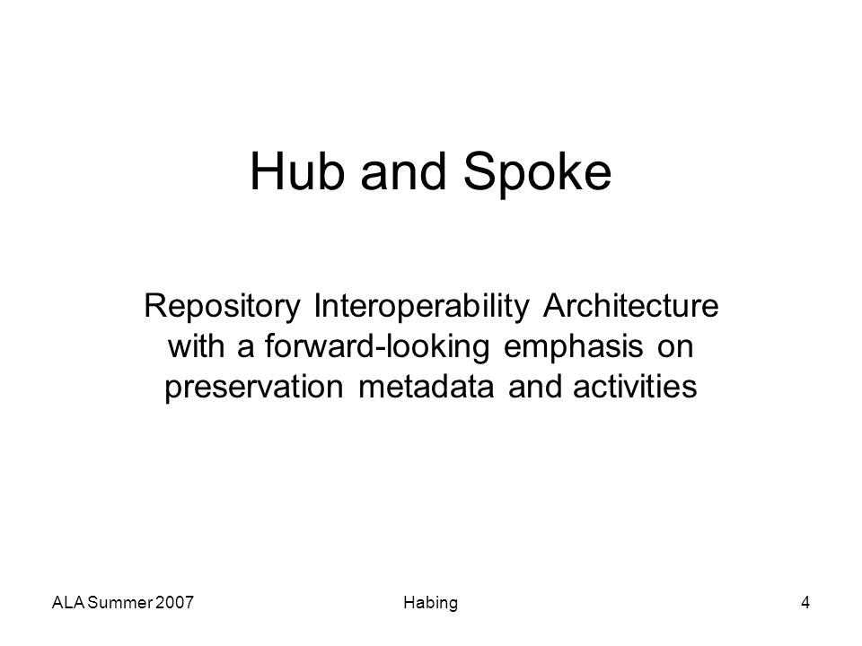 ALA Summer 2007Habing4 Hub and Spoke Repository Interoperability Architecture with a forward-looking emphasis on preservation metadata and activities