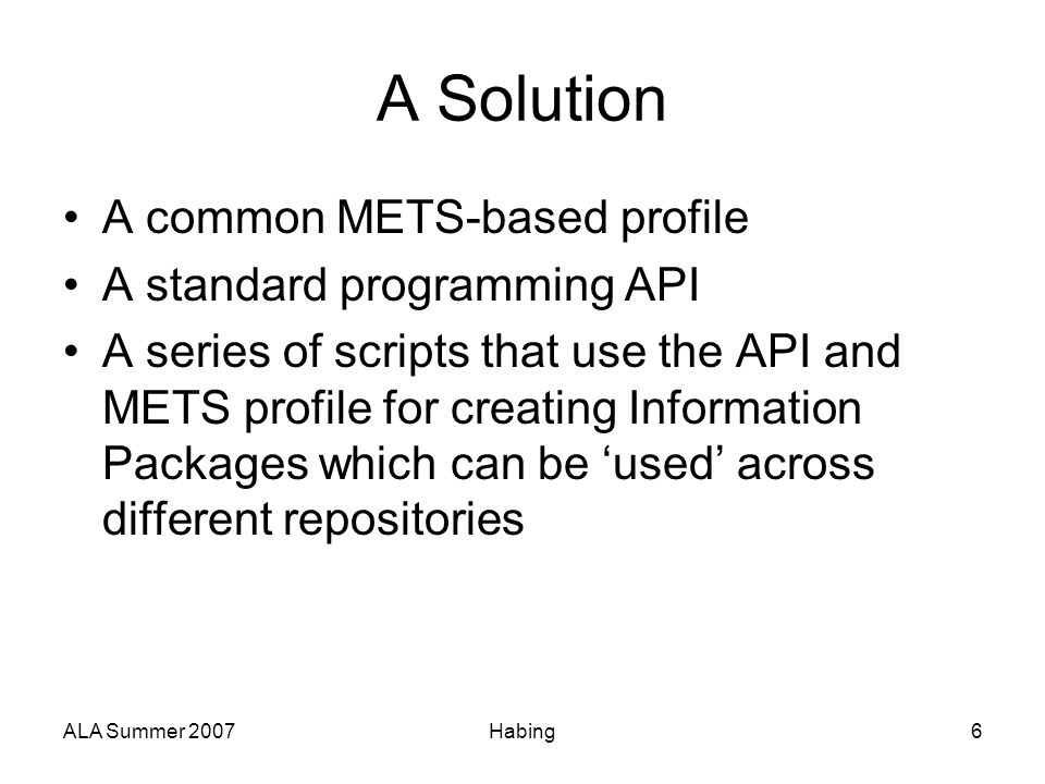 ALA Summer 2007Habing6 A Solution A common METS-based profile A standard programming API A series of scripts that use the API and METS profile for cre