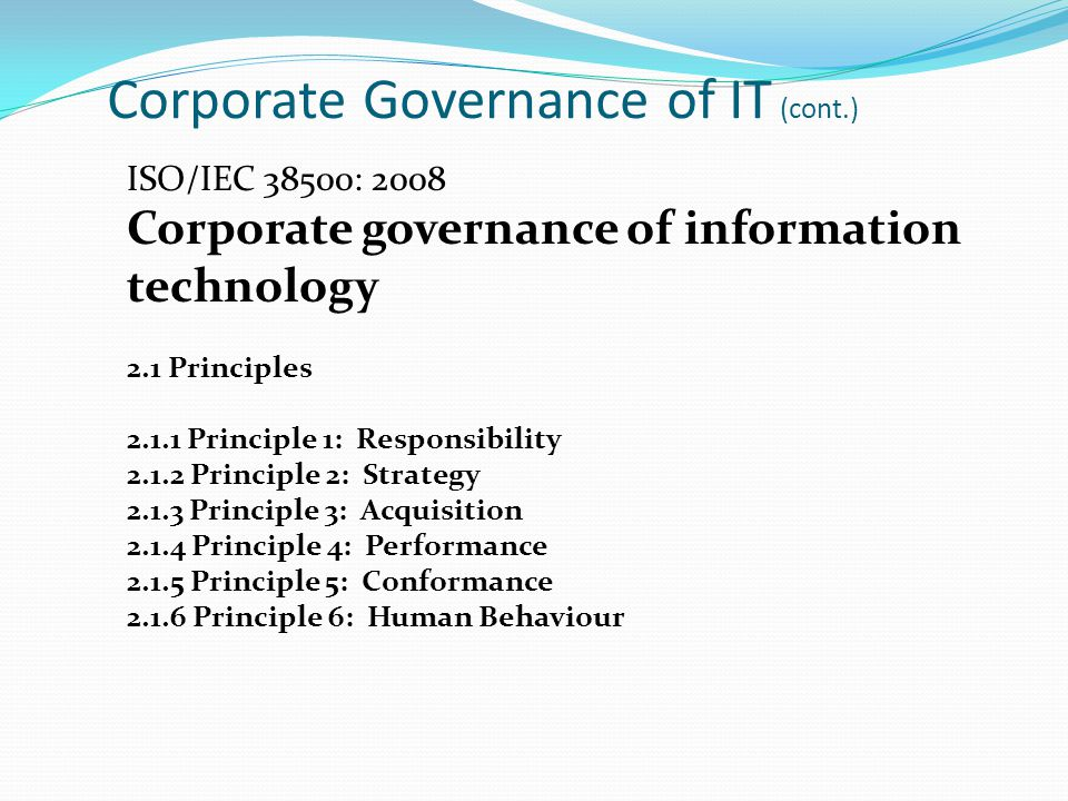 Corporate Governance of IT (cont.) ISO/IEC 38500: 2008 Corporate governance of information technology 2.1 Principles 2.1.1 Principle 1: Responsibility 2.1.2 Principle 2: Strategy 2.1.3 Principle 3: Acquisition 2.1.4 Principle 4: Performance 2.1.5 Principle 5: Conformance 2.1.6 Principle 6: Human Behaviour