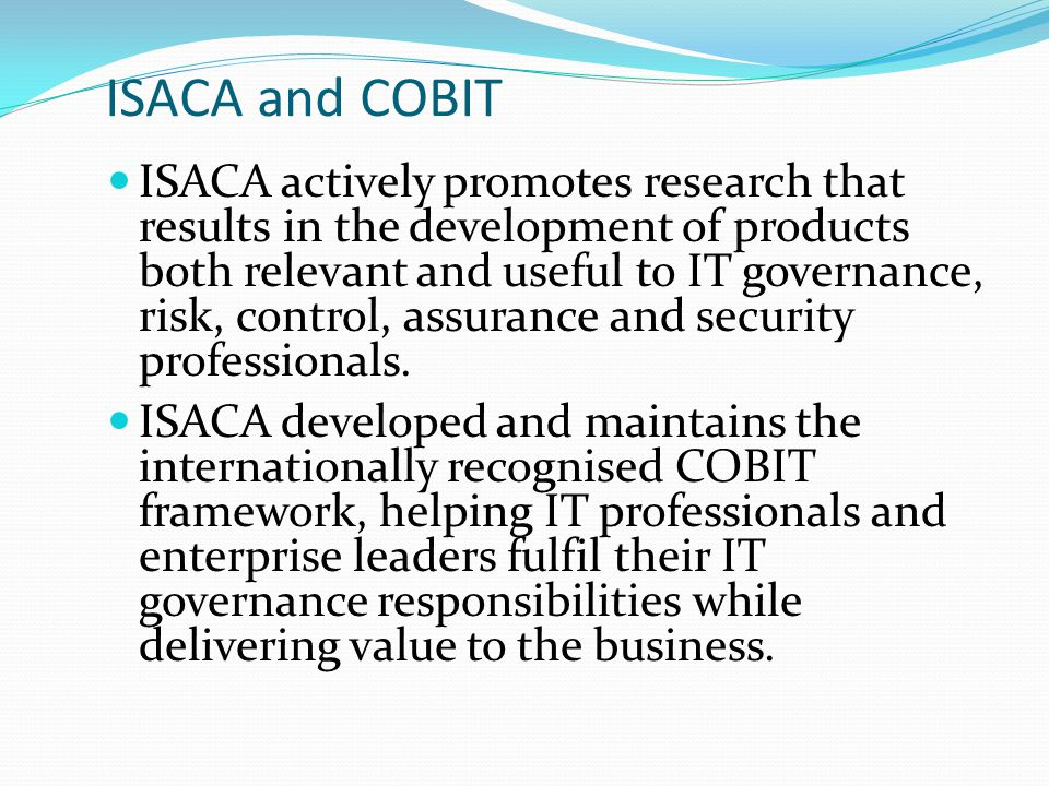 ISACA and COBIT ISACA actively promotes research that results in the development of products both relevant and useful to IT governance, risk, control, assurance and security professionals.