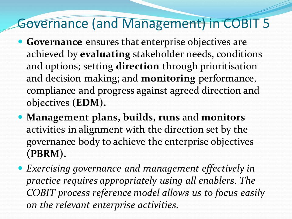 Governance (and Management) in COBIT 5 Governance ensures that enterprise objectives are achieved by evaluating stakeholder needs, conditions and options; setting direction through prioritisation and decision making; and monitoring performance, compliance and progress against agreed direction and objectives (EDM).