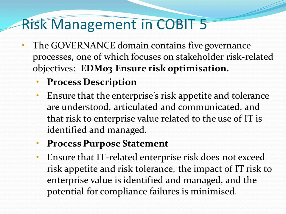 Risk Management in COBIT 5 The GOVERNANCE domain contains five governance processes, one of which focuses on stakeholder risk-related objectives: EDM03 Ensure risk optimisation.
