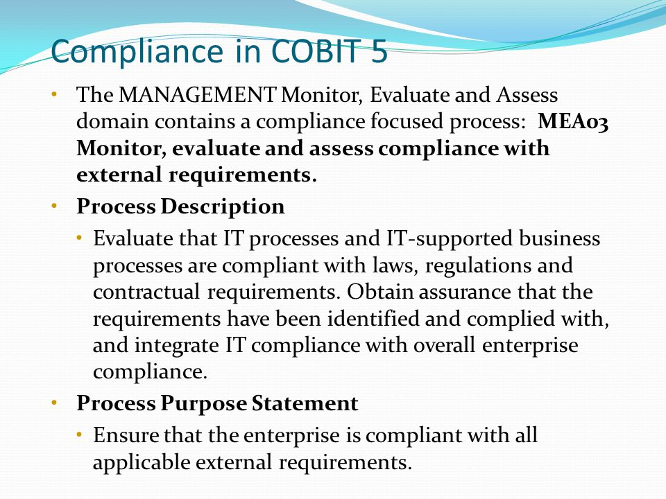 Compliance in COBIT 5 The MANAGEMENT Monitor, Evaluate and Assess domain contains a compliance focused process: MEA03 Monitor, evaluate and assess compliance with external requirements.