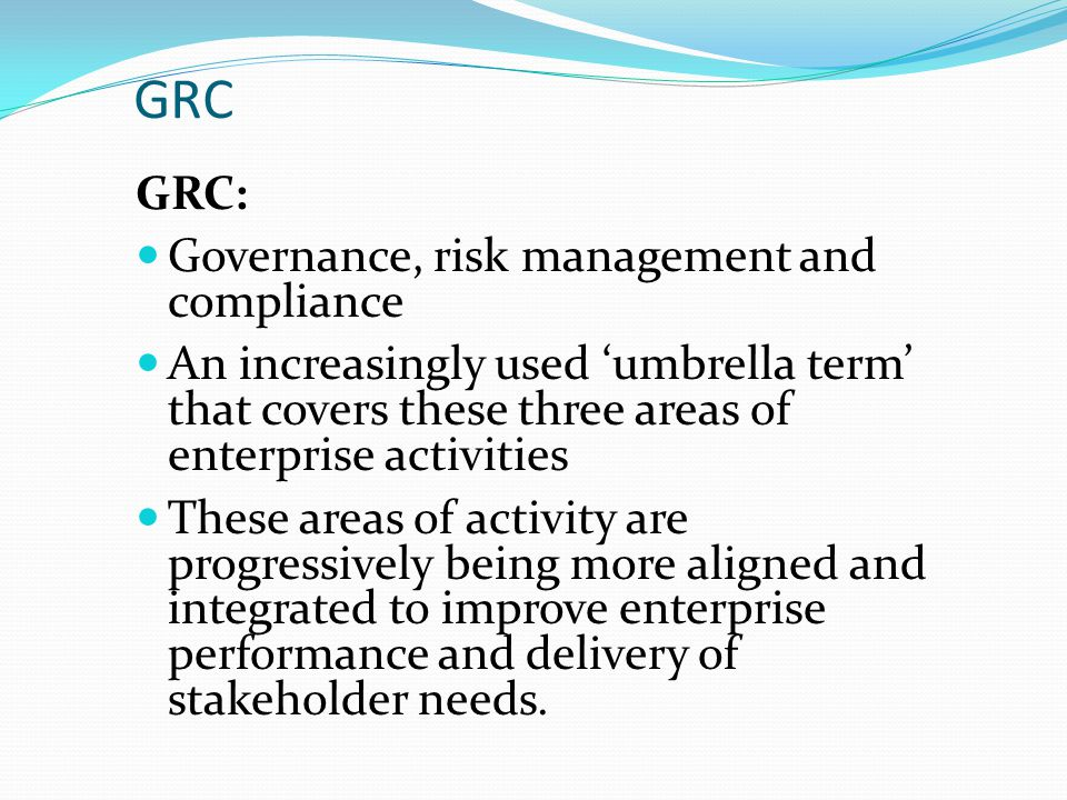 GRC GRC: Governance, risk management and compliance An increasingly used 'umbrella term' that covers these three areas of enterprise activities These areas of activity are progressively being more aligned and integrated to improve enterprise performance and delivery of stakeholder needs.