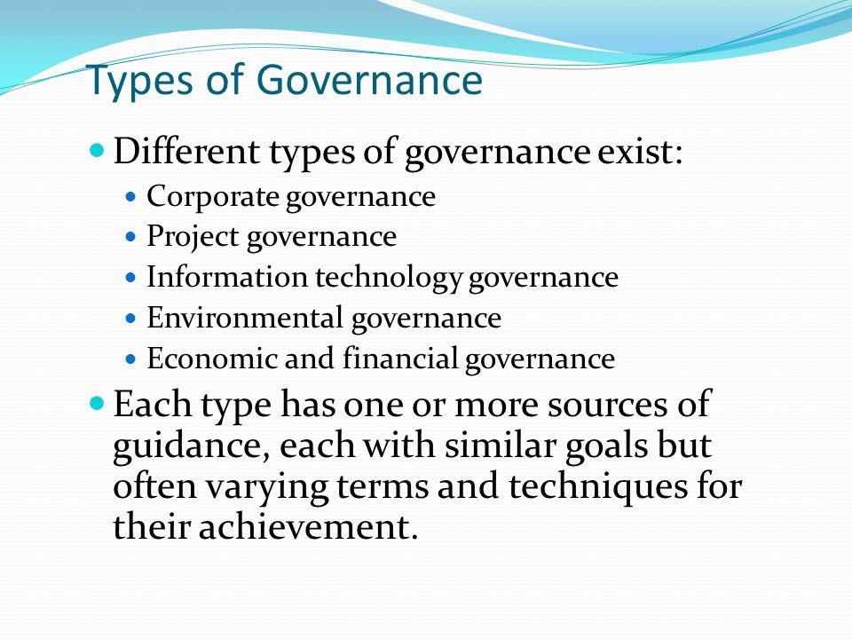 Types of Governance Different types of governance exist: Corporate governance Project governance Information technology governance Environmental governance Economic and financial governance Each type has one or more sources of guidance, each with similar goals but often varying terms and techniques for their achievement.