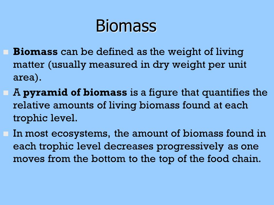 Biomass Biomass n n Biomass can be defined as the weight of living matter (usually measured in dry weight per unit area). n n A pyramid of biomass is