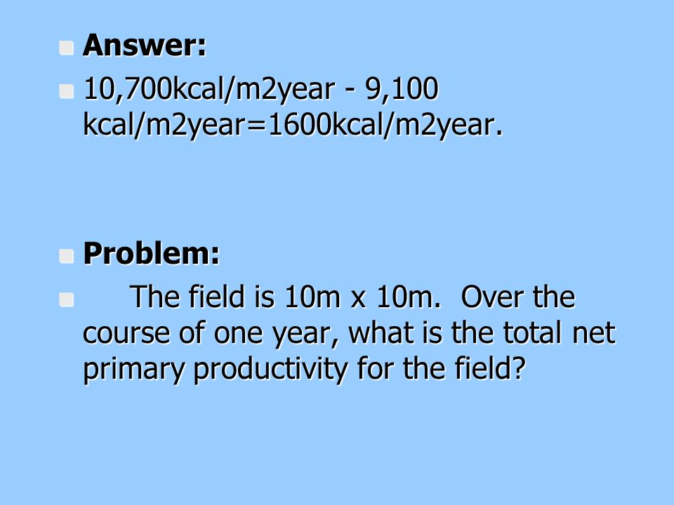 n Answer: n 10,700kcal/m2year - 9,100 kcal/m2year=1600kcal/m2year. n Problem: n The field is 10m x 10m. Over the course of one year, what is the total