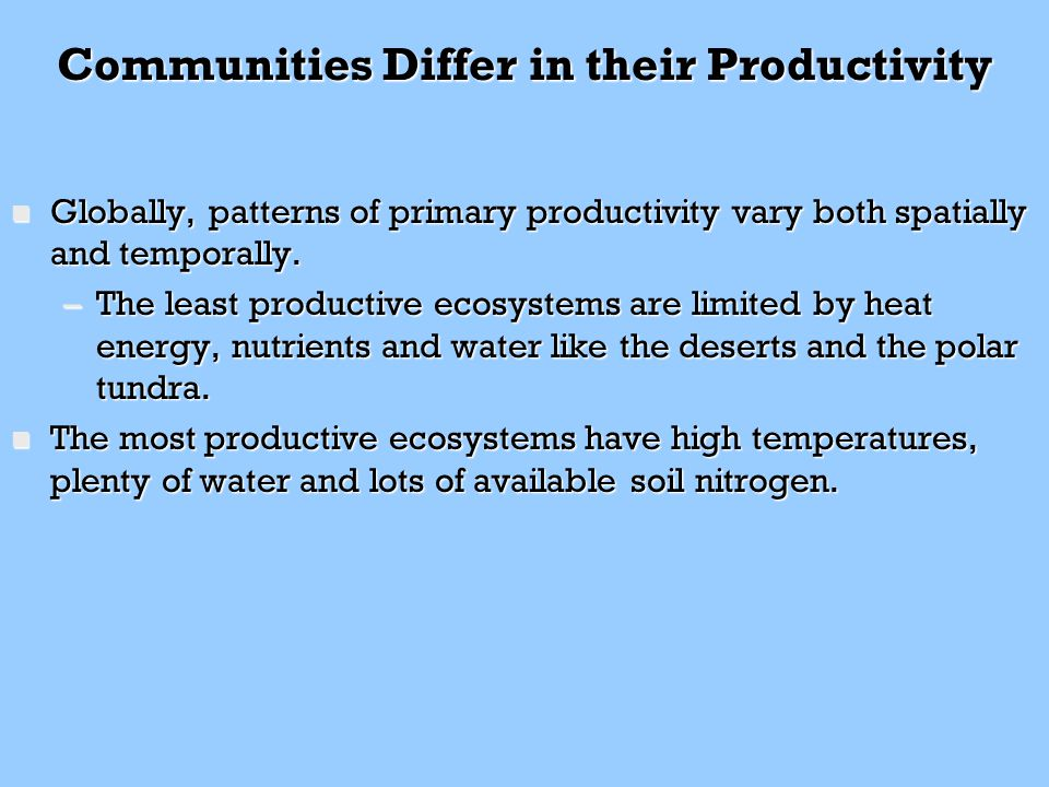 Communities Differ in their Productivity n Globally, patterns of primary productivity vary both spatially and temporally. –The least productive ecosys