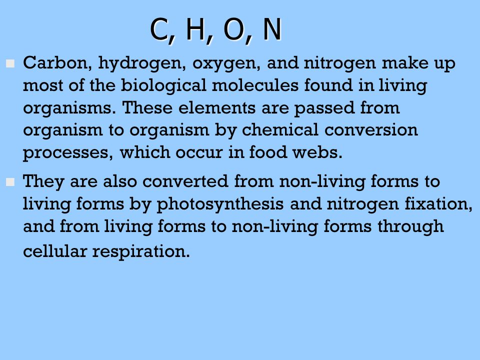C, H, O, N n n Carbon, hydrogen, oxygen, and nitrogen make up most of the biological molecules found in living organisms. These elements are passed fr