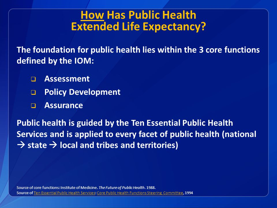 How Has Public Health Extended Life Expectancy? The foundation for public health lies within the 3 core functions defined by the IOM:  Assessment  P
