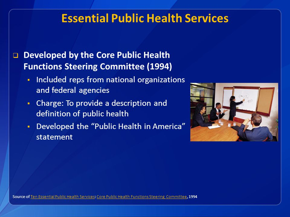 Essential Public Health Services  Developed by the Core Public Health Functions Steering Committee (1994)  Included reps from national organizations and federal agencies  Charge: To provide a description and definition of public health  Developed the Public Health in America statement Source of Ten Essential Public Health Services: Core Public Health Functions Steering Committee, 1994Ten Essential Public Health ServicesCore Public Health Functions Steering Committee
