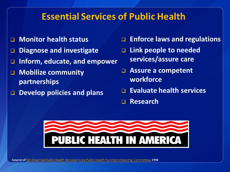 Essential Services of Public Health  Monitor health status  Diagnose and investigate  Inform, educate, and empower  Mobilize community partnership