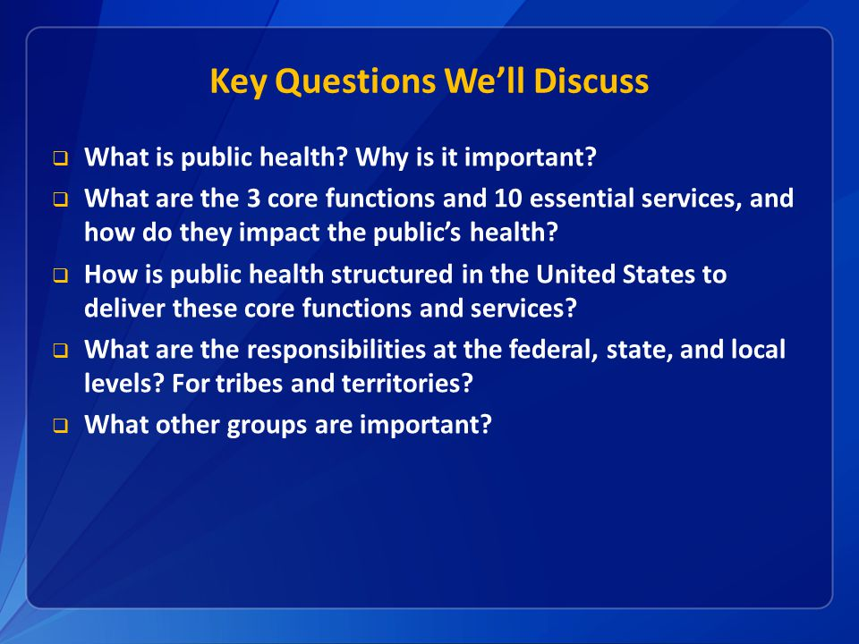 Key Questions We'll Discuss  What is public health? Why is it important?  What are the 3 core functions and 10 essential services, and how do they i