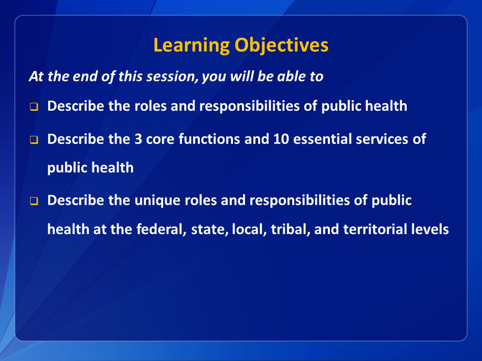 Learning Objectives At the end of this session, you will be able to  Describe the roles and responsibilities of public health  Describe the 3 core functions and 10 essential services of public health  Describe the unique roles and responsibilities of public health at the federal, state, local, tribal, and territorial levels