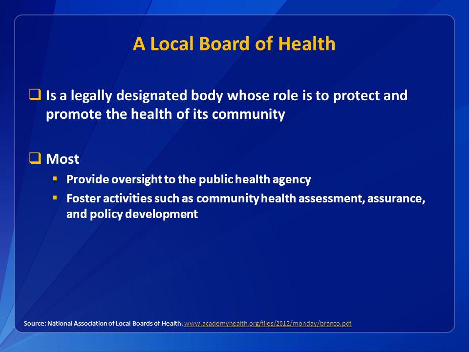 A Local Board of Health  Is a legally designated body whose role is to protect and promote the health of its community  Most  Provide oversight to the public health agency  Foster activities such as community health assessment, assurance, and policy development Source: National Association of Local Boards of Health.