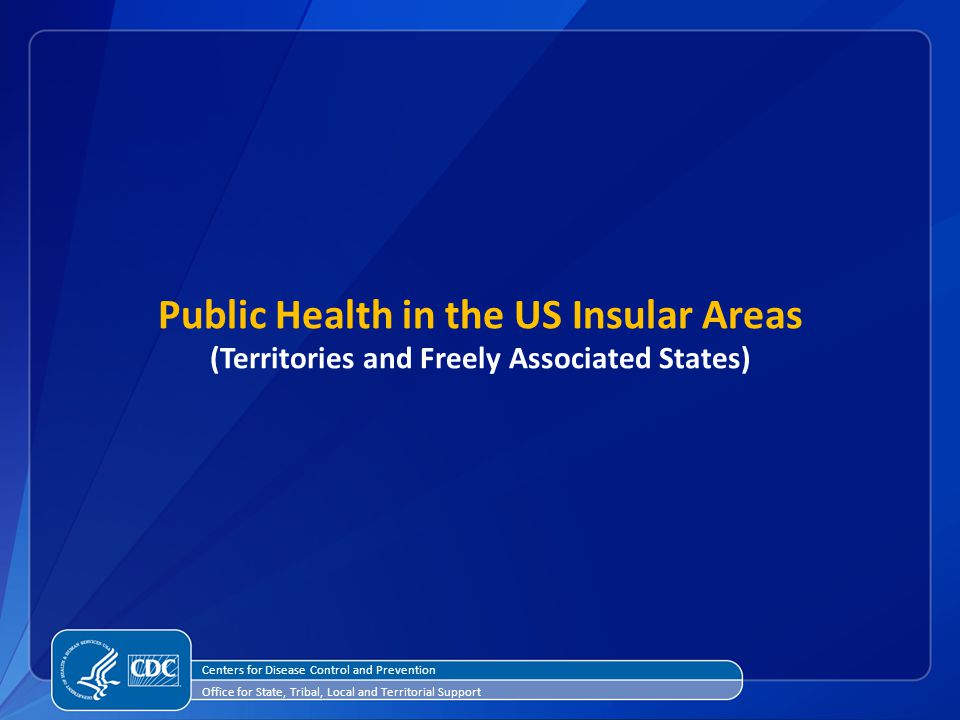 Public Health in the US Insular Areas (Territories and Freely Associated States) Centers for Disease Control and Prevention Office for State, Tribal, Local and Territorial Support