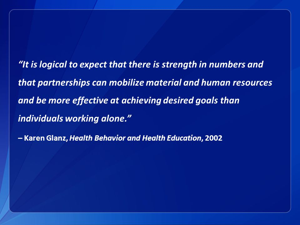 It is logical to expect that there is strength in numbers and that partnerships can mobilize material and human resources and be more effective at achieving desired goals than individuals working alone. – Karen Glanz, Health Behavior and Health Education, 2002