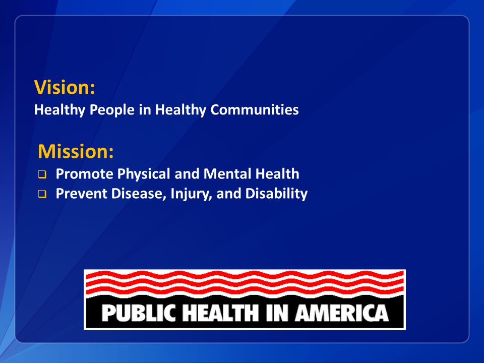 Vision: Healthy People in Healthy Communities Mission:  Promote Physical and Mental Health  Prevent Disease, Injury, and Disability