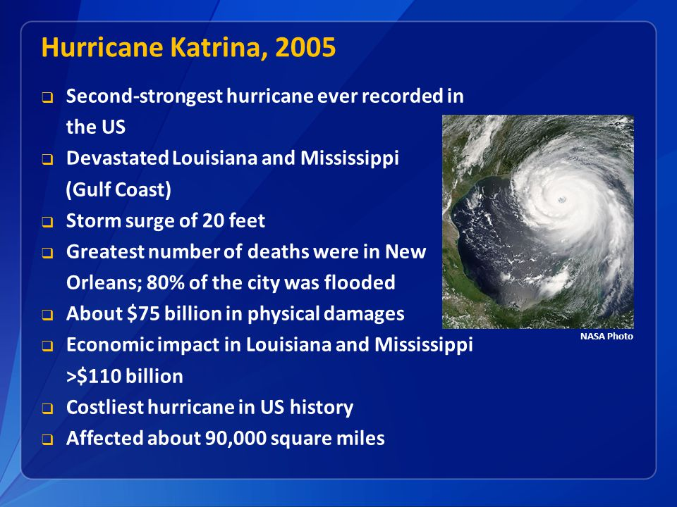  Second-strongest hurricane ever recorded in the US  Devastated Louisiana and Mississippi (Gulf Coast)  Storm surge of 20 feet  Greatest number of deaths were in New Orleans; 80% of the city was flooded  About $75 billion in physical damages  Economic impact in Louisiana and Mississippi >$110 billion  Costliest hurricane in US history  Affected about 90,000 square miles Hurricane Katrina, 2005 NASA Photo