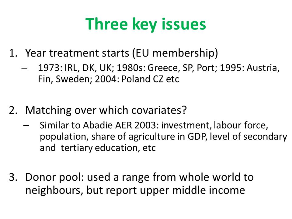 Three key issues 1.Year treatment starts (EU membership) – 1973: IRL, DK, UK; 1980s: Greece, SP, Port; 1995: Austria, Fin, Sweden; 2004: Poland CZ etc 2.Matching over which covariates.