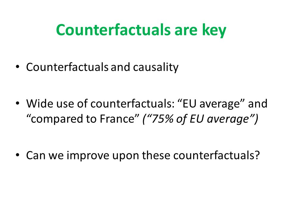 "Counterfactuals are key Counterfactuals and causality Wide use of counterfactuals: ""EU average"" and ""compared to France"" (""75% of EU average"") Can we"