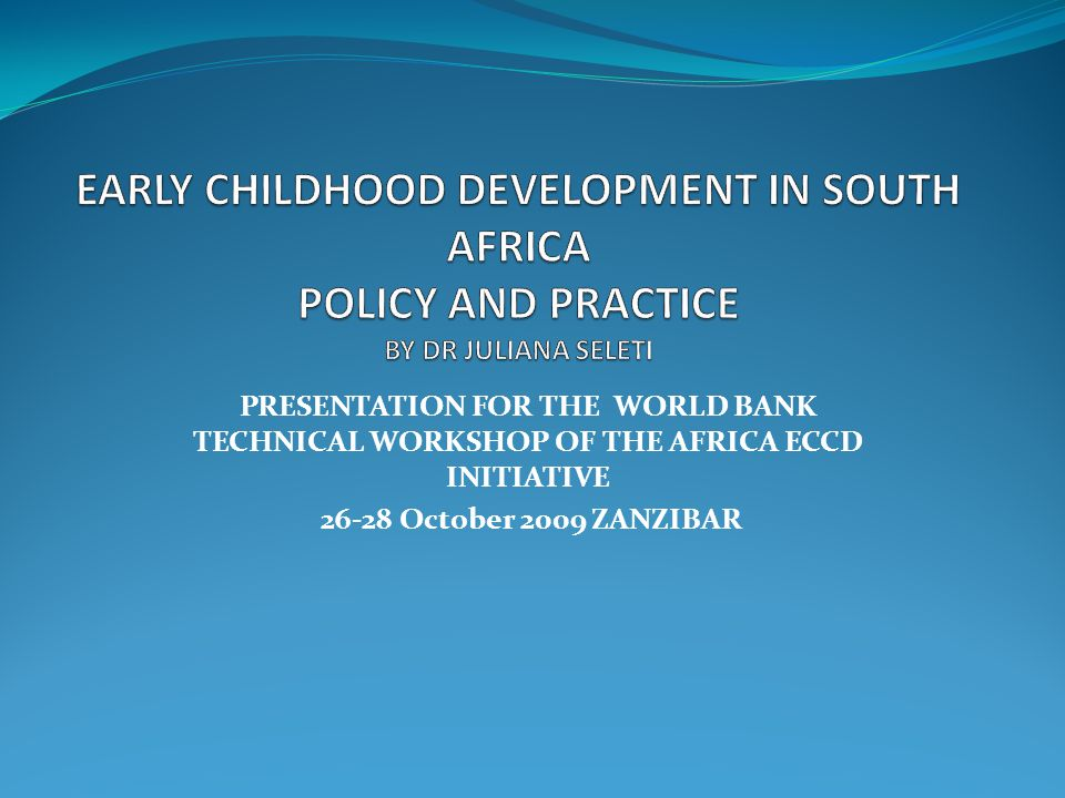 PRESENTATION FOR THE WORLD BANK TECHNICAL WORKSHOP OF THE AFRICA ECCD INITIATIVE 26-28 October 2009 ZANZIBAR