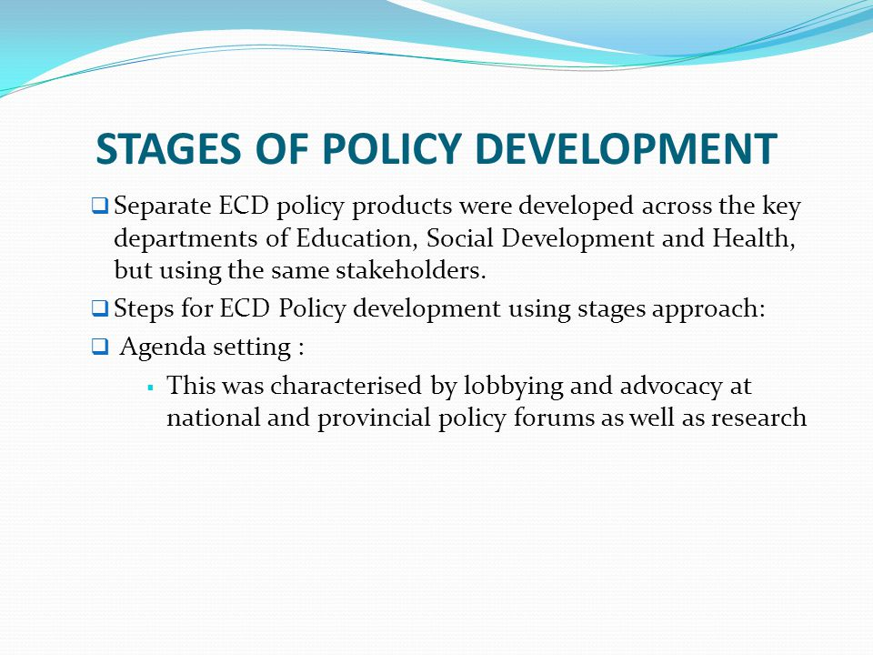STAGES OF POLICY DEVELOPMENT  Separate ECD policy products were developed across the key departments of Education, Social Development and Health, but