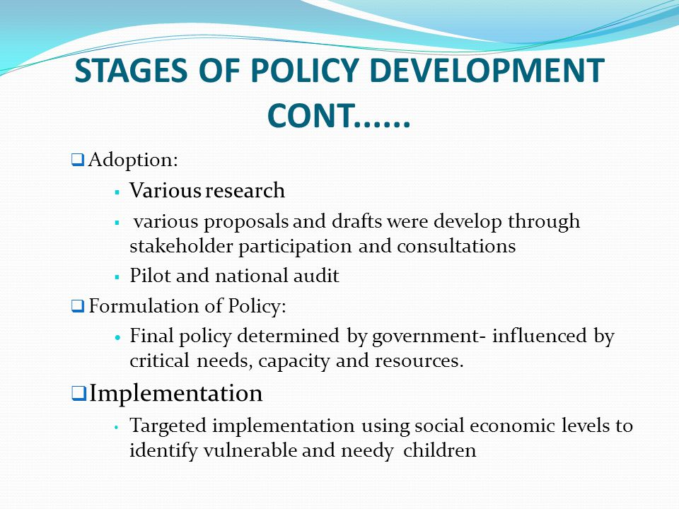 STAGES OF POLICY DEVELOPMENT CONT......  Adoption:  Various research  various proposals and drafts were develop through stakeholder participation a