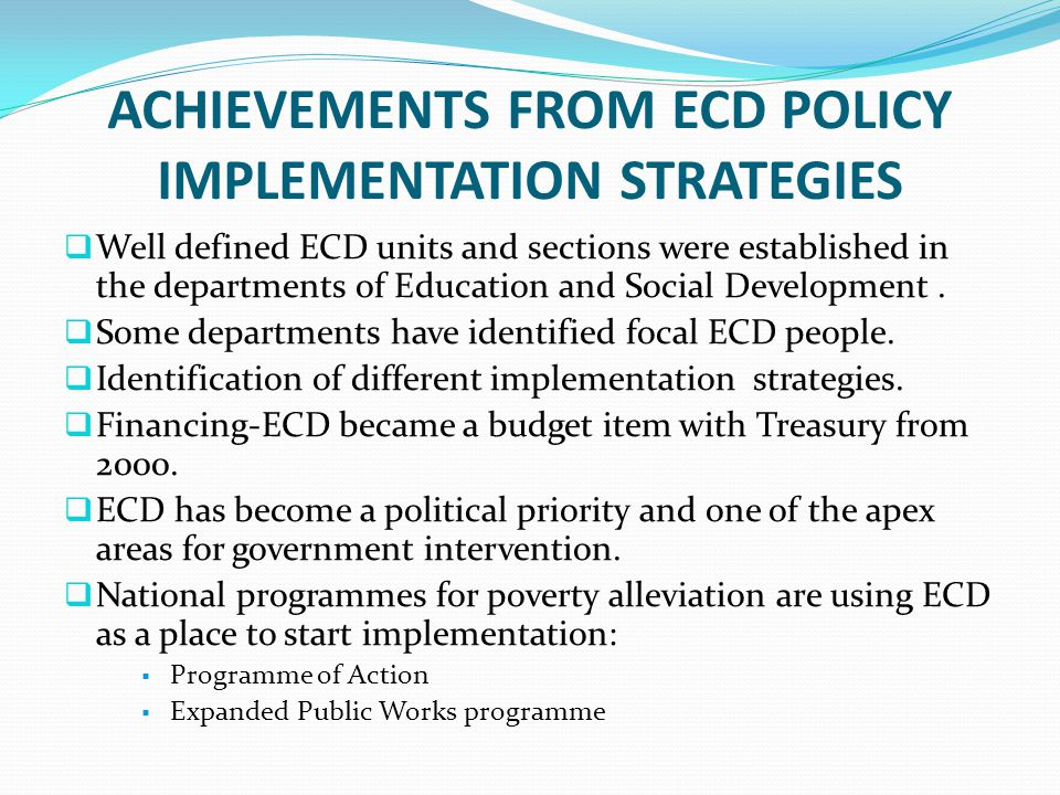 ACHIEVEMENTS FROM ECD POLICY IMPLEMENTATION STRATEGIES  Well defined ECD units and sections were established in the departments of Education and Soci