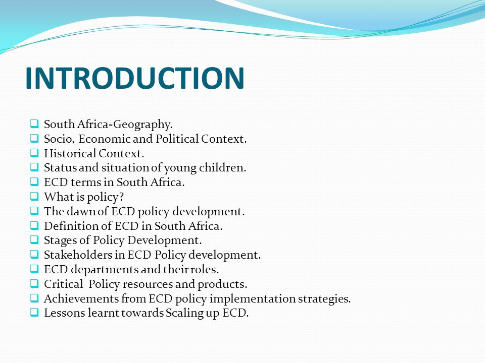 STAKEHOLDERS IN ECD POLICY DEVELOPMENT  The ECD policy development process, brought together many ECD role players such as:  Practitioners –Caregivers  Local ECD structures and associations  Researchers  Advocates for child rights  Training organisations and other NGOs  Owners of ECD Centres  Teachers  Politicians  South African Congress for Early Childhood Development:  Main structure for the early policy consultations  Cymbal of racial unity in ECD  Organised at national, provincial and regional levels