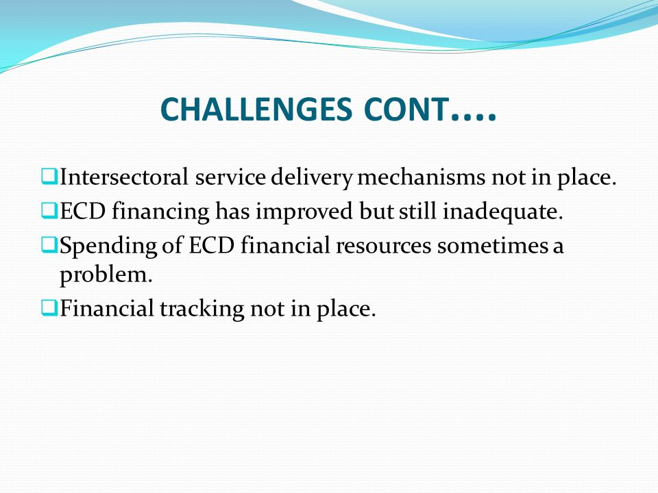 CHALLENGES CONT....  Intersectoral service delivery mechanisms not in place.  ECD financing has improved but still inadequate.  Spending of ECD fin