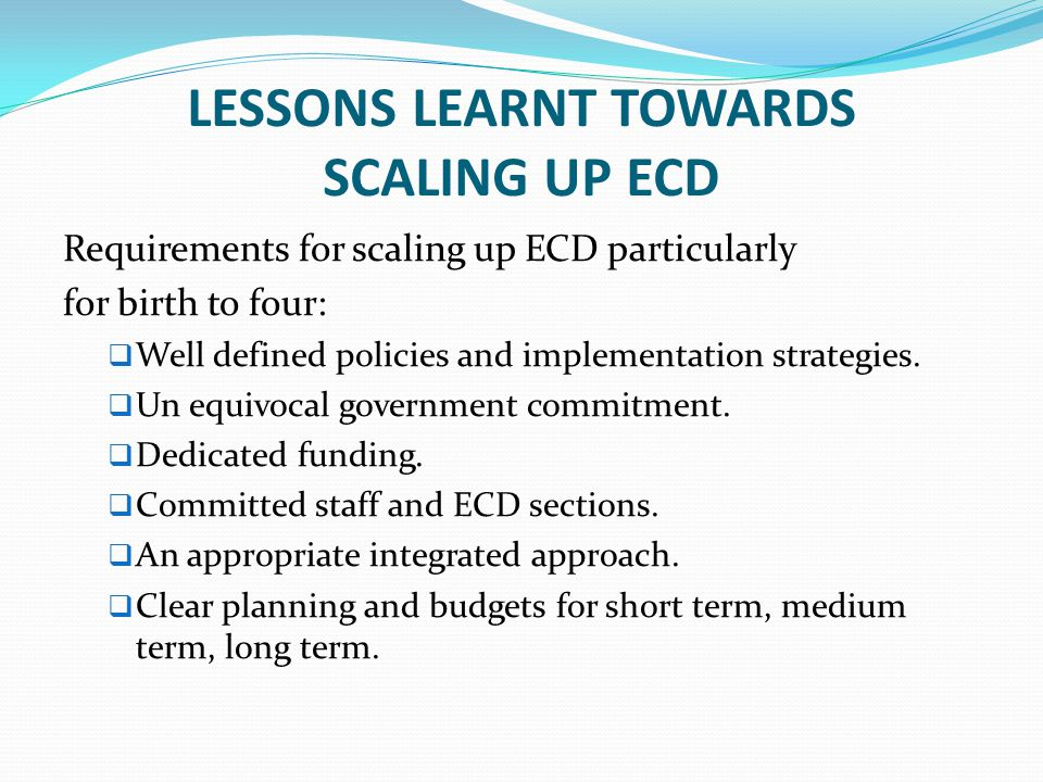 LESSONS LEARNT TOWARDS SCALING UP ECD Requirements for scaling up ECD particularly for birth to four:  Well defined policies and implementation strat